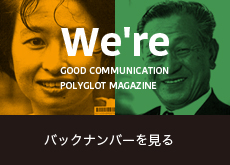 We're GOOD COMMUNICATION POLYGLOT MAGAZINE バックナンバーを見る